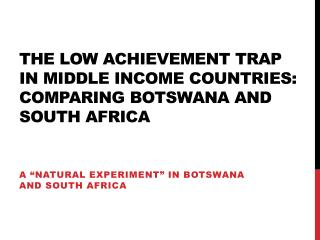 The low achievement trap in middle income countries: comparing  botswana  and south  africa