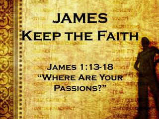 JAMES Keep the Faith James  1:13-18 �Where Are Your Passions?�