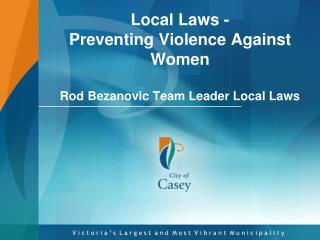 Local Laws -  Preventing  Violence  A gainst  W omen Rod Bezanovic Team Leader Local Laws