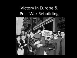 Victory in Europe &  Post-War Rebuilding