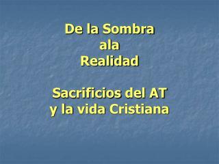 De la  Sombra ala Realidad Sacrificios  del AT y la  vida  Cristiana
