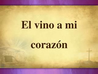 El  vino a mi  c oraz�n