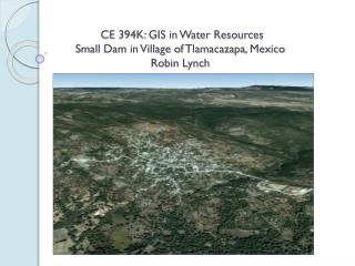 CE 394K: GIS in Water Resources Small Dam in Village of  Tlamacazapa , Mexico Robin Lynch