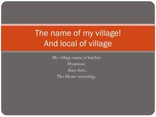 The name of my village! And local of village