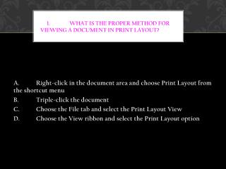 1.  What is the proper method for viewing a document in Print Layout?