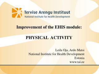 Improvement of the EHIS module:  PHYSICAL  ACTIVITY Leila Oja, Ardo Matsi
