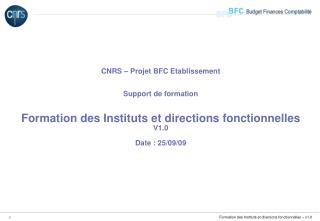 CNRS   Projet BFC Etablissement   Support de formation   Formation des Instituts et directions fonctionnelles V1.0  Date