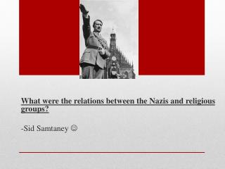 What were the relations between the Nazis and religious groups? -Sid  Samtaney 