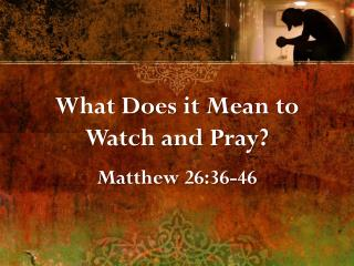 What Does it Mean to Watch and Pray? Matthew 26:36-46