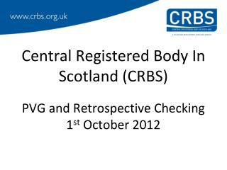 Central Registered Body In Scotland (CRBS)  PVG and Retrospective Checking 1 st  October 2012