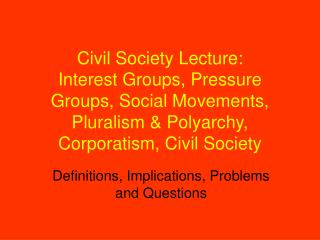 Civil Society Lecture:  Interest Groups, Pressure Groups, Social Movements, Pluralism  Polyarchy, Corporatism, Civil Soc