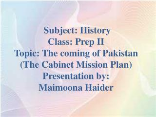 Subject: History Class: Prep II Topic: The coming of  Pakistan (The Cabinet Mission Plan)