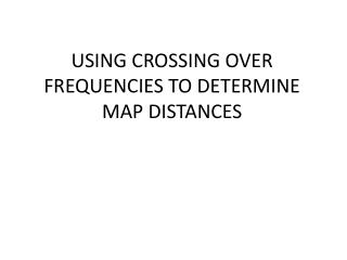 USING CROSSING OVER FREQUENCIES TO DETERMINE MAP DISTANCES