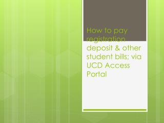 How to pay registration  deposit & other student bills;  via UCD Access Portal