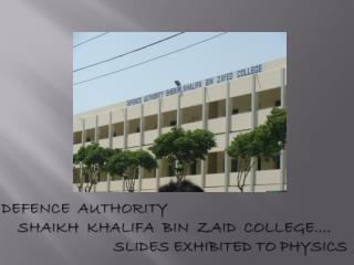 Defence  Authority      Shaikh  Khalifa  Bin  Zaid  College…. Slides  Exhibited to PHYSICS .