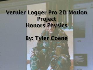 Vernier  Logger Pro 2D Motion Project Honors Physics By: Tyler  Coene