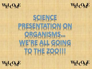 Science presentation on organisms… We're all going to the zoo!!!