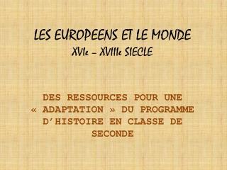 LES EUROPEENS ET LE MONDE  XVIe – XVIIIe SIECLE