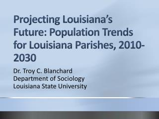 Projecting Louisiana s Future: Population Trends for Louisiana Parishes, 2010-2030