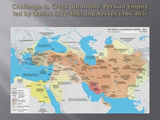 Challenge to Greek autonomy: Persian Empire led by Darius (522-486) and Xerxes (486-465)