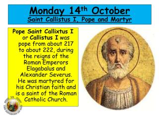 Monday 14 th  October Saint  Callistus  I, Pope and Martyr