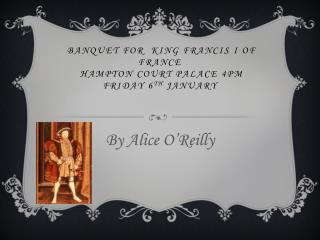 banquet for  king Francis I of France  hampton court palace 4pm Friday 6 th  january