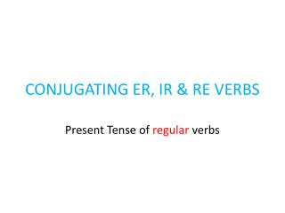 CONJUGATING ER, IR & RE VERBS