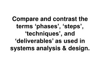 Compare and contrast the terms  phases ,  steps ,  techniques , and  deliverables  as used in systems analysis  design.