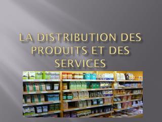 LA DISTRIBUTION DES PRODUITS ET DES SERVICES