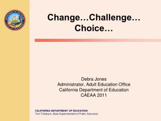 Change Challenge  Choice         Debra Jones Administrator, Adult Education Office California Department of Education CA