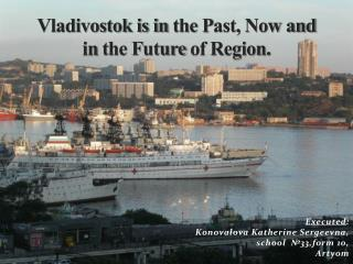 Vladivostok is in  t he  P ast ,  Now  and  in  t he  F uture of  Region .