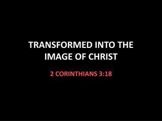 TRANSFORMED INTO THE   IMAGE OF CHRIST