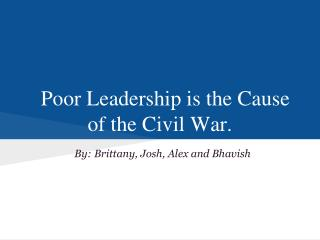 Poor Leadership is the Cause of the Civil War.