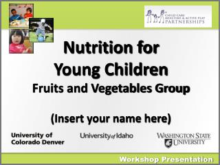 Nutrition for  Young  Children Fruits and Vegetables Group (Insert your name here)