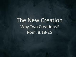 The New Creation Why Two Creations? Rom. 8.18-25