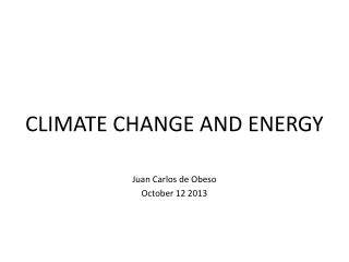 CLIMATE  CHANGE AND ENERGY Juan Carlos de Obeso October 12 2013