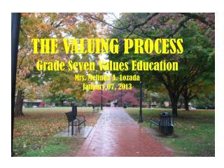 THE VALUING PROCESS Grade Seven Values Education Mrs. Melinda A.  Lozada January 07, 2013