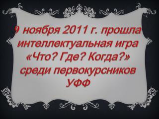 9  ноября 2011 г. прошла интеллектуальная игра  «Что? Где? Когда?» среди первокурсников УФФ