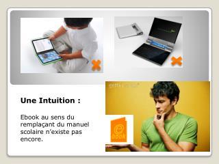 Une  Intuition : Ebook  au  sens  du  remplaçant  du  manuel scolaire n'existe  pas encore.