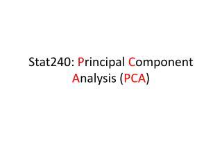 Stat240 :  P rincipal  C omponent  A nalysis ( PCA )