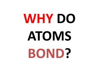 WHY  DO ATOMS  BOND ?