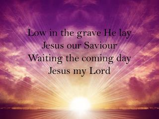 Low in the grave He lay Jesus our  Saviour Waiting the coming day Jesus my Lord
