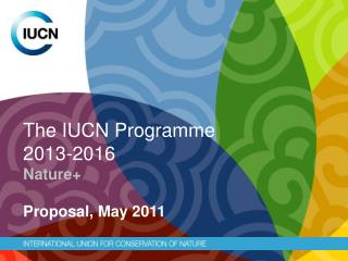 The IUCN Programme  2013-2016 Nature+ Proposal , May 2011