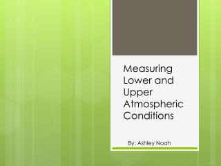 Measuring  Lower and Upper Atmospheric                      Conditions