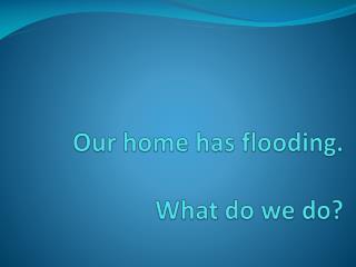 Our home has flooding. What do we do?