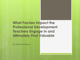 What Factors Impact the Professional Development Teachers Engage In and Ultimately Find Valuable