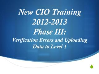 New CIO Training  2012-2013 Phase III: Verification Errors and Uploading Data to Level 1