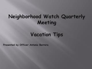 Neighborhood Watch Quarterly Meeting Vacation Tips Presented by Officer Antonio Barrera