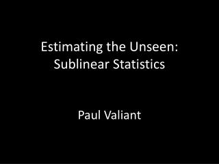 Estimating the Unseen: Sublinear  Statistics