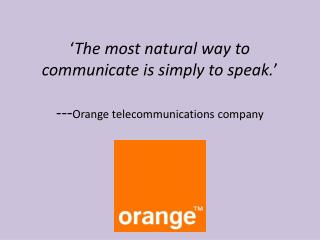 ' The most natural way to communicate is simply to speak. ' --- Orange telecommunications company